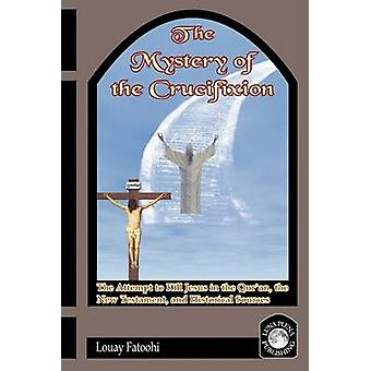 The Mystery of the Crucifixion The Attempt to Kill Jesus in the Quran the New Testament and Historical Sources by Fatoohi & Louay