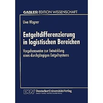 Entgeltdifferenzierung in logistischen Bereichen  Vorgehensweise zur Entwicklung eines durchgngigen Entgeltsystems by Wagner & Uwe