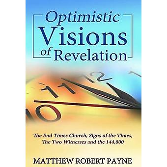 Optimistic Visions of Revelation The End Times Church Signs of the Times the Two Witnesses and the 144000 by Payne & Matthew Robert