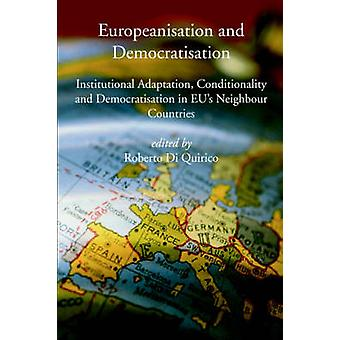 Europeanisation and Democratisation. Institutional Adaptation Conditionality and Democratisation in European Unions Neighbour Countries. by Di Quirico & Roberto