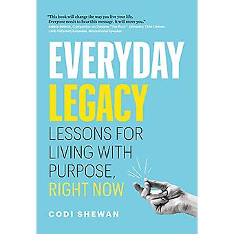 Everyday Legacy - Lessons for Living With Purpose - Right Now by Codi
