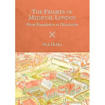 The Friaries of Medieval London - From Foundation to Dissolution by N