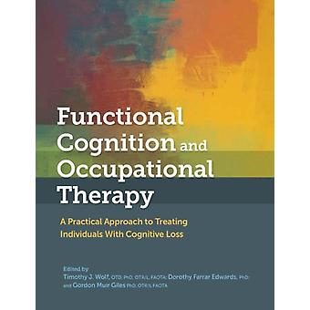 Functional Cognition and Occupational Therapy by Edited by Timothy J Wolf & Edited by Dorothy Farrar Edwards & Edited by Gordon Muir Giles