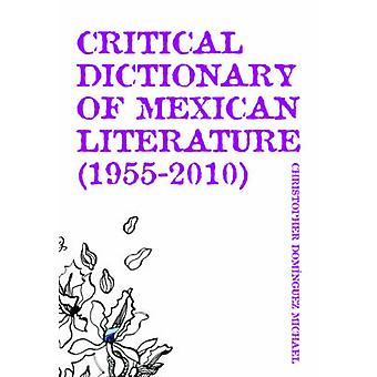 Critical Dictionary of Mexican Literature 19552010 by Christopher Dominguez Michael