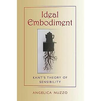 Ideal Embodiment Kants Theory of Sensibility by Nuzzo & Angelica