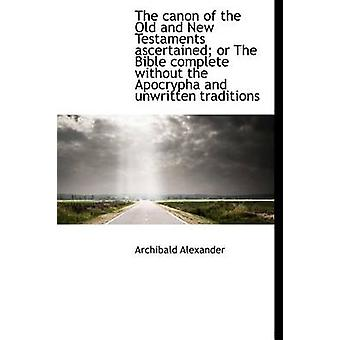 The canon of the Old and New Testaments ascertained or The Bible complete without the Apocrypha and by Alexander & Archibald