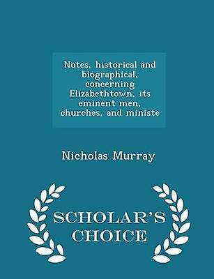 Notes historical and biographical concerning Elizabethtown its eminent men churches and ministe  Scholars Choice Edition by Murray & Nicholas