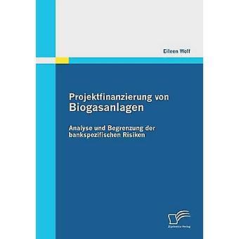 Projektfinanzierung Von Biogasanlagen Analyse Und Begrenzung Der Bankspezifischen Risiken by Wolf & Eileen