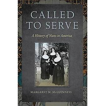 Called to Serve - A History of Nuns in America by Margaret M. McGuinne