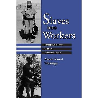 Slaves into Workers - Emancipation and Labor in Colonial Sudan by Ahma