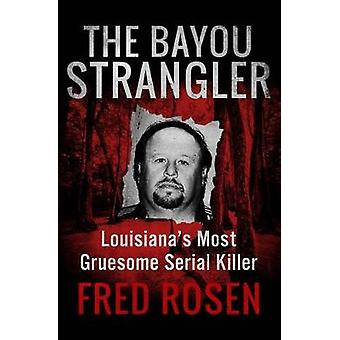 The Bayou Strangler - Louisianaas Most Gruesome Serial Killer by Fred