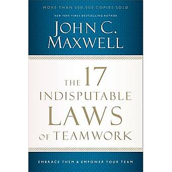 The 17 Indisputable Laws of Teamwork Embrace Them and Empower Your Team by Maxwell & John C.