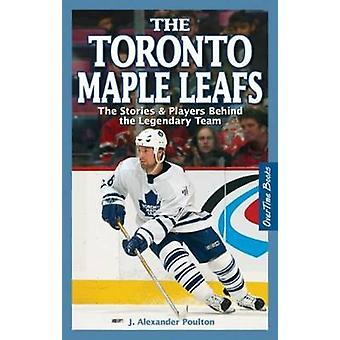Toronto Maple Leafs The  The Stories amp Players behind the Legendary Team by J Alexander Poulton