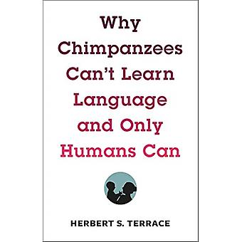 Why Chimpanzees Cant Learn Language and Only Humans Can by Herbert Terrace