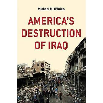 Americas Destruction of Iraq by OBrien & Michael M.