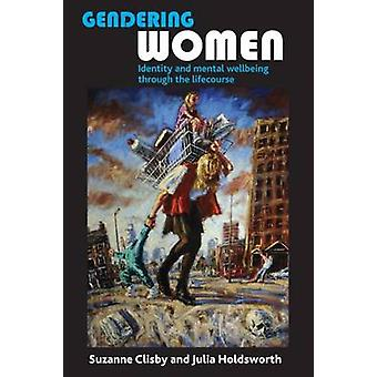 Gendering Women by Clisby & Suzanne Department of Social Sciences & University of HullHoldsworth & Julia Department of Social Sciences & University of Hull