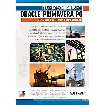 Planning and Control Using Oracle Primavera P6 Versions 8 to 17 PPM Professional by Harris & Paul E