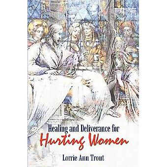 Healing and Deliverance for Hurting Women by Trout & Lorrie Ann