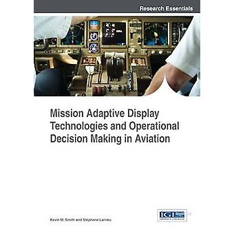 Mission Adaptive Display Technologies and Operational Decision Making in Aviation by Smith & Kevin M