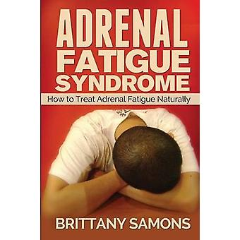 Adrenal Fatigue Syndrome How to Treat Adrenal Fatigue Naturally by Samons Brittany