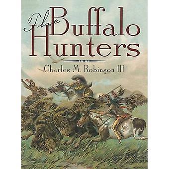 The Buffalo Hunters by Robinson & Charles M. & III