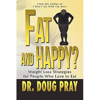 Fat and Happy Weight Loss Strategies for People Who Love to Eat by Pray & Doug