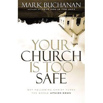 Your Church Is Too Safe Why Following Christ Turns the World UpsideDown by Buchanan & Mark