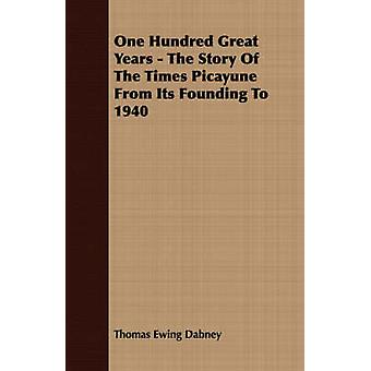 One Hundred Great Years  The Story Of The Times Picayune From Its Founding To 1940 by Dabney & Thomas Ewing