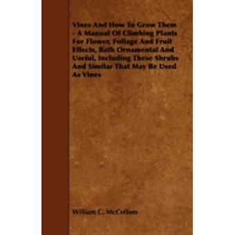 Vines and How to Grow Them  A Manual of Climbing Plants for Flower Foliage and Fruit Effects Bath Ornamental and Useful Including These Shrubs and by McCollom & William C.