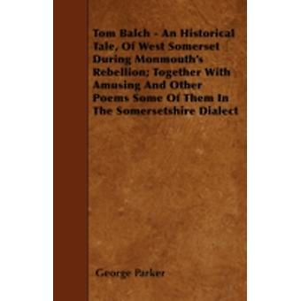 Tom Balch  An Historical Tale Of West Somerset During Monmouths Rebellion Together With Amusing And Other Poems Some Of Them In The Somersetshire Dialect by Parker & George