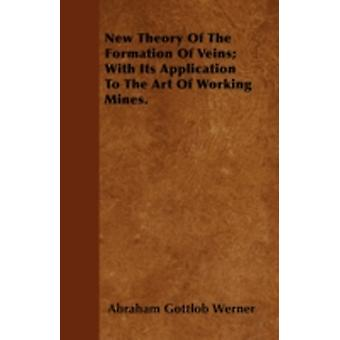 New Theory Of The Formation Of Veins With Its Application To The Art Of Working Mines. by Werner & Abraham Gottlob