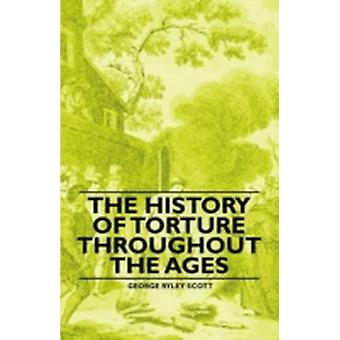 The History of Torture Throughout the Ages by Scott & George Ryley