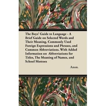 The Boys Guide to Language  A Brief Guide on Selected Words and Their Meaning Commonly Used Foreign Expressions and Phrases and Common Abbreviatio by Anon