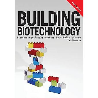 Building Biotechnology Biotechnology Business Regulations Patents Law Policy and Science by Friedman & Yali