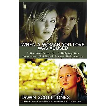 When a Woman You Love Was Abused  A Husbands Guide to Helping Her Overcome Childhood Sexual Molestation by Dawn Scott Jones