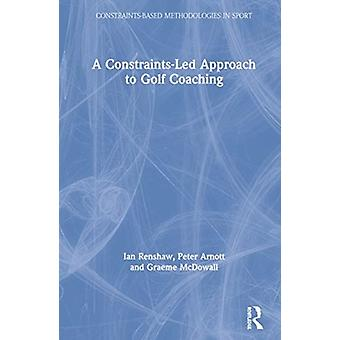 A ConstraintsLed Approach to Golf Coaching by Renshaw & Ian Queensland University of Technology & AustraliaArnott & PeterMcDowall & Graeme