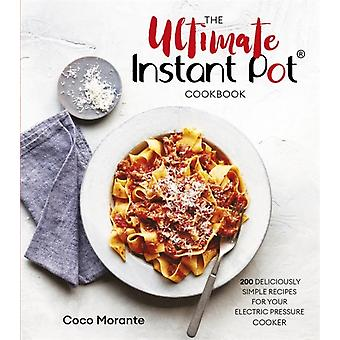 The Ultimate Instant Pot Cookbook  200 deliciously simple recipes for your electric pressure cooker by Coco Morante