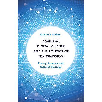 Feminism Digital Culture and the Politics of Transmission Theory Practice and Cultural Heritage