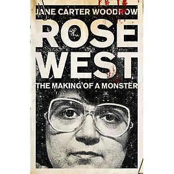 ROSE WEST The Making of a Monster by Woodrow & Jane Carter