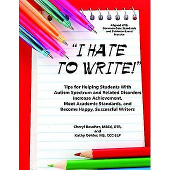 I Hate to Write Tips for Helping Students With Autism Spectrum and Related Disorders Increase Achievement Meet Academic Standards and Become Happy Successful Writers by Boucher & MSEd & Cheryl