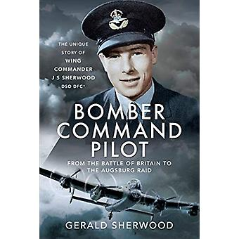 Bomber Command Pilot From the Battle of Britain to the Augsburg Raid by Gerald Sherwood