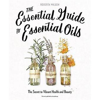The Essential Guide to Essential Oils - The Secret to Vibrant Health a