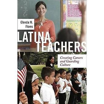 Latina Teachers - Creating Careers and Guarding Culture by Glenda M. F