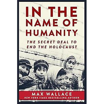 In the Name of Humanity - The Secret Deal to End the Holocaust by Max
