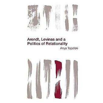 Arendt - Levinas and a Politics of Relationality by Anya Topolski - 9