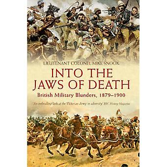 Into the Jaws of Death - British Military Blunders 1879 - 1900 by Mike