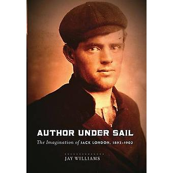 Author Under Sail The Imagination of Jack London 18931902 by Williams & James Jay W.