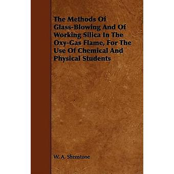 The Methods Of GlassBlowing And Of Working Silica In The OxyGas Flame For The Use Of Chemical And Physical Students by Shenstone & W. A.