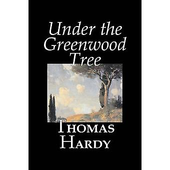 Under the Greenwood Tree by Thomas Hardy Fiction Classics by Hardy & Thomas