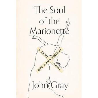 The Soul of the Marionette - A Short Inquiry Into Human Freedom by Joh